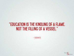 Socrates quote: Education is the kindling of a flame, not the filling of a vessel.
